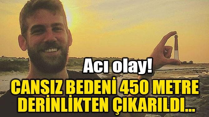 CANSIZ BEDENİ 450 METRE  DERİNLİKTEN ÇIKARILDI...
