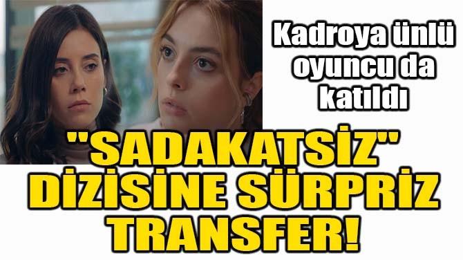 """""""SADAKATSİZ"""" DİZİSİNE SÜRPRİZ TRANSFER!"""
