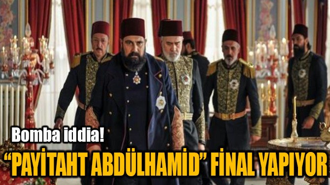 """""""PAYİTAHT ABDÜLHAMİD"""" FİNAL YAPIYOR"""