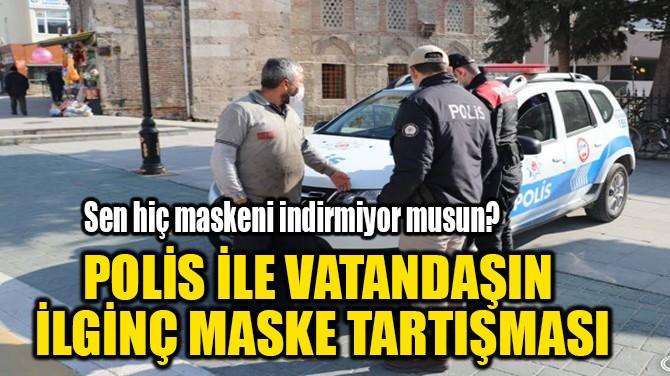 POLİS İLE VATANDAŞIN  İLGİNÇ MASKE TARTIŞMASI