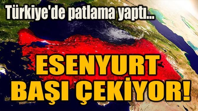 ESENYURT BAŞI ÇEKİYOR!