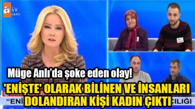 'ENİŞTE' OLARAK BİLİNEN KİŞİ KADIN ÇIKTI!