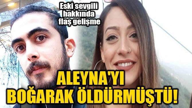 ALEYNA'YI ELLERİYLE BOĞARAK ÖLDÜRMÜŞTÜ!