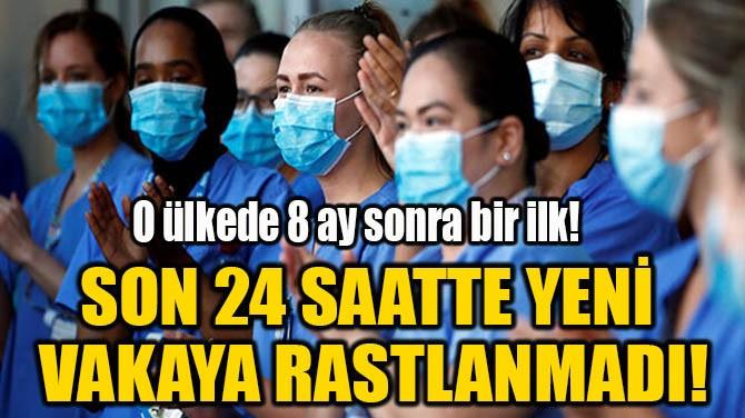 SON 24 SAATTE YENİ VAKAYA RASTLANMADI!