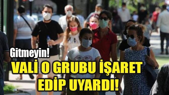 VALİ O GRUBU İŞARET EDİP UYARDI!