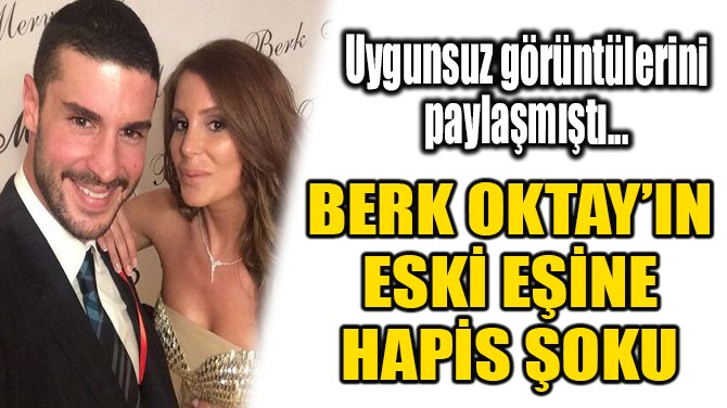 BERK OKTAY'IN ESKİ EŞİNE HAPİS ŞOKU!