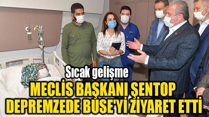 MECLİS BAŞKANI ŞENTOP  DEPREMZEDE BUSE'Yİ ZİYARET ETTİ