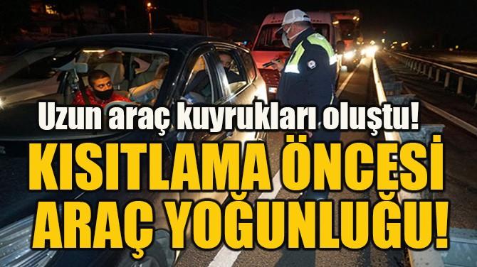 KISITLAMA ÖNCESİ ARAÇ YOĞUNLUĞU!