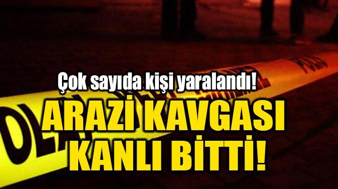 ARAZİ KAVGASI  KANLI BİTTİ!