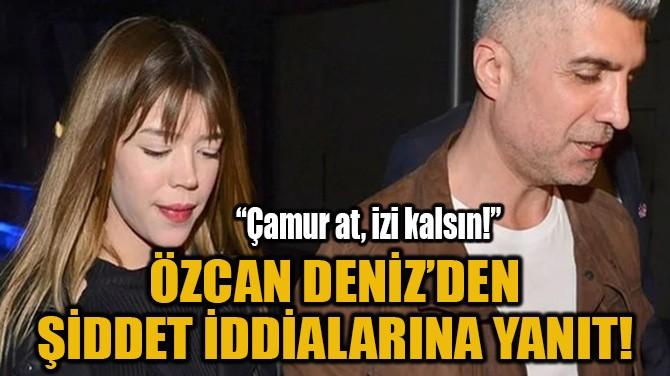 ÖZCAN DENİZ'DEN ŞİDDET İDDİALARINA YANIT!