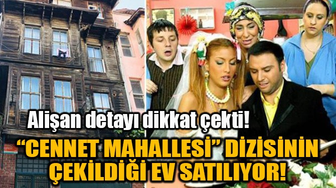 """""""CENNET MAHALLESİ"""" DİZİSİNİN ÇEKİLDİĞİ EV SATILIYOR!"""