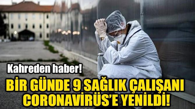 BİR GÜNDE 9 SAĞLIK ÇALIŞANI  CORONAVİRÜS'E YENİLDİ!