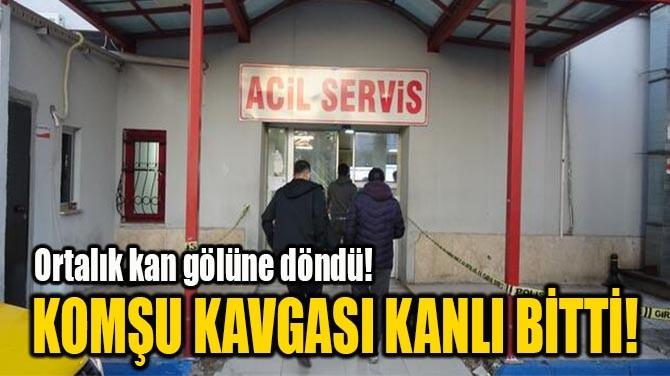 KOMŞU KAVGASI KANLI BİTTİ!