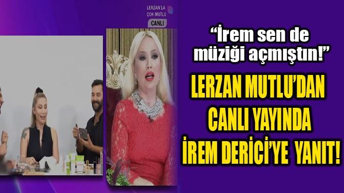 LERZAN MUTLU'DAN CANLI YAYINDA  İREM DERİCİ'YE  YANIT!