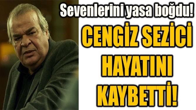 CENGİZ SEZİCİ  HAYATINI  KAYBETTİ!