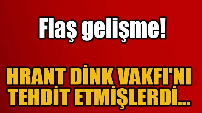 FLAŞ GELİŞME! HRANT DİNK VAKFI'NI  TEHDİT ETMİŞLERDİ...
