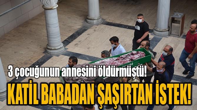 KATİL BABADAN ŞAŞIRTAN İSTEK!
