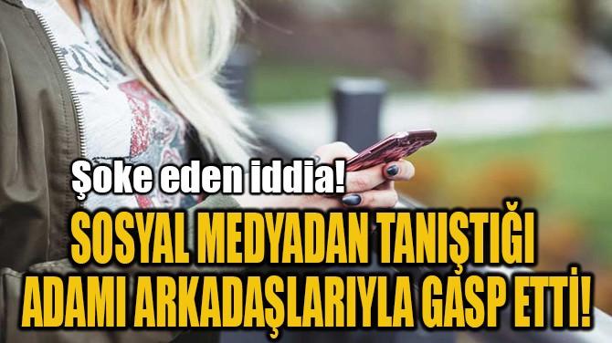 SOSYAL MEDYADAN TANIŞTIĞI  ADAMI ARKADAŞLARIYLA GASP ETTİ!
