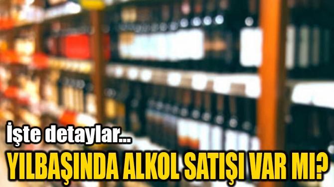 YILBAŞINDA ALKOL SATIŞI VAR MI?