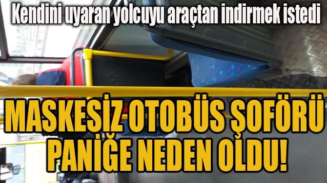 MASKESİZ OTOBÜS ŞOFÖRÜ  PANİĞE NEDEN OLDU!