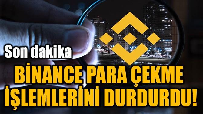 BİNANCE PARA ÇEKME  İŞLEMLERİNİ DURDURDU!