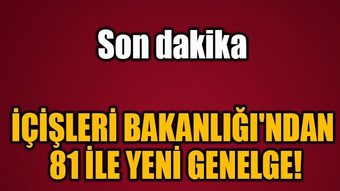 İÇİŞLERİ BAKANLIĞI'NDAN  81 İLE YENİ GENELGE!
