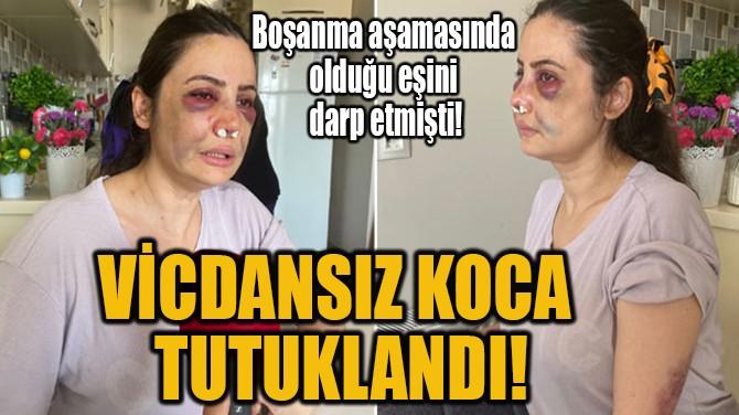VİCDANSIZ KOCA TUTUKLANDI!