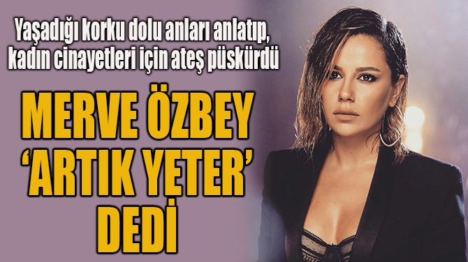 MERVE ÖZBEY 'ARTIK YETER' DEDİ