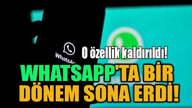 WHATSAPP'TA BİR  DÖNEM SONA ERDİ!