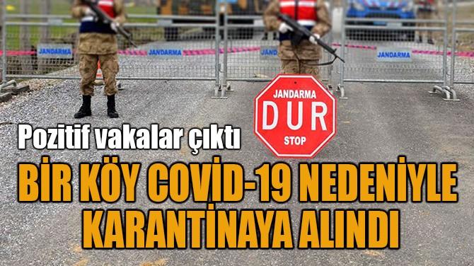 BİR KÖY COVİD-19 NEDENİYLE  KARANTİNAYA ALINDI