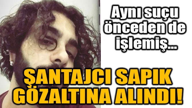SOSYAL MEDYA ŞANTAJCISI SAPIK GÖZALTINA ALINDI!