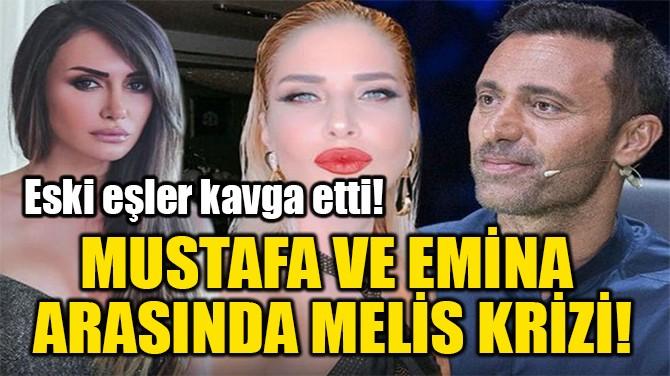 MUSTAFA VE EMİNA  ARASINDA MELİS KRİZİ!