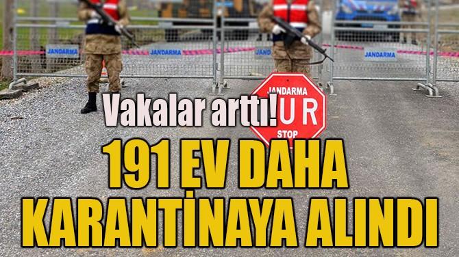 191 EV DAHA KARANTİNAYA ALINDI