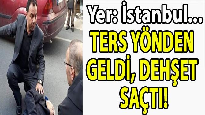 TERS YÖNDEN  GELDİ, DEHŞET  SAÇTI!