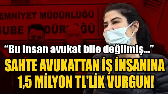 SAHTE AVUKATTAN İŞ İNSANINA  1,5 MİLYON TL'LİK VURGUN!