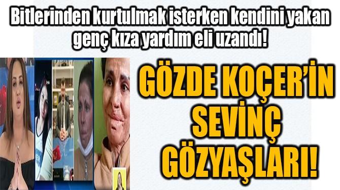 GÖZDE KOÇER'İN  SEVİNÇ GÖZYAŞLARI!