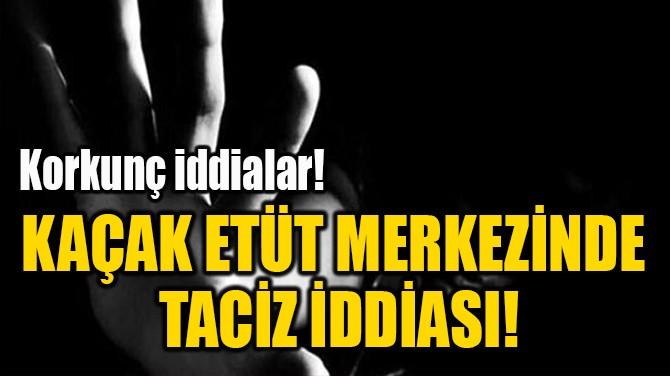KAÇAK ETÜT MERKEZİNDE  TACİZ İDDİASI!