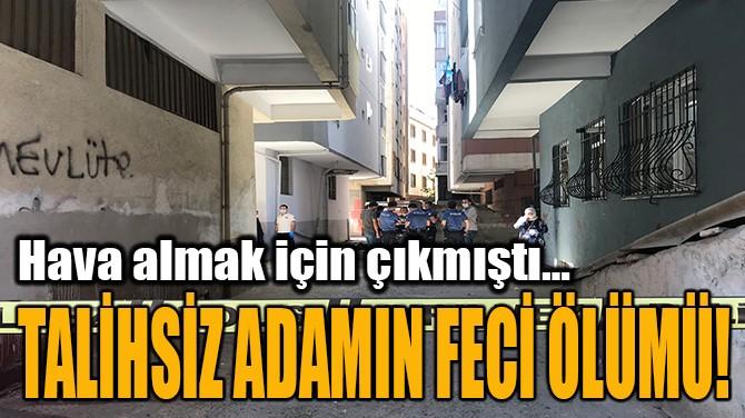 TALİHSİZ ADAMIN FECİ ÖLÜMÜ!