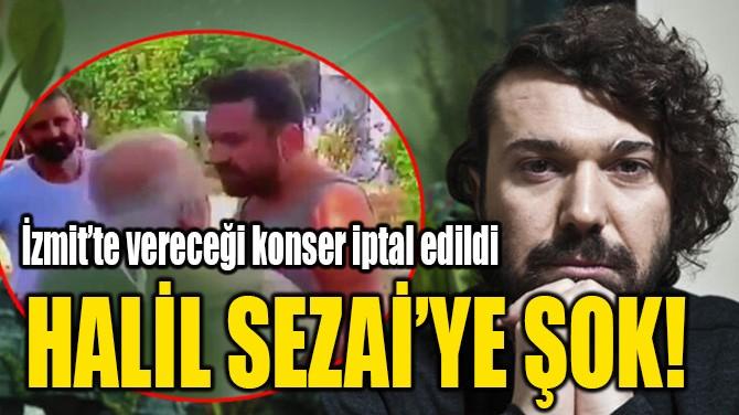 HALİL SEZAİ'YE ŞOK!