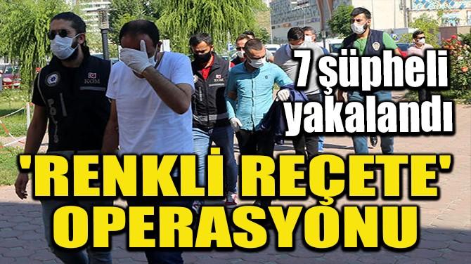 'RENKLİ REÇETE' OPERASYONU