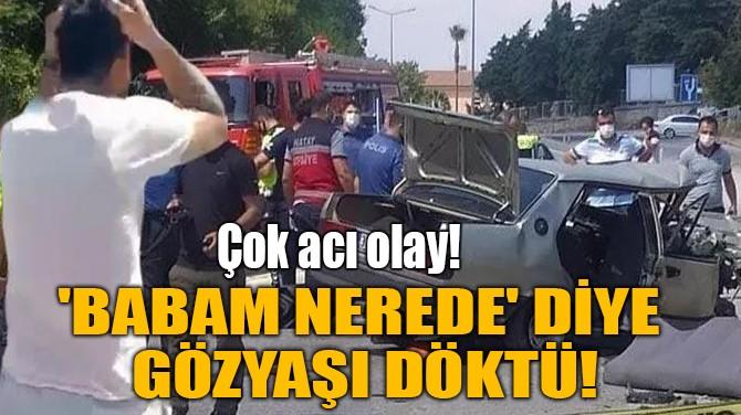 'BABAM NEREDE' DİYE GÖZYAŞI DÖKTÜ!