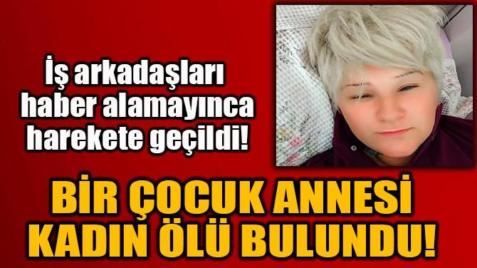 BİR ÇOCUK ANNESİ KADIN ÖLÜ BULUNDU!
