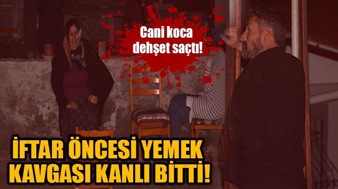 İFTAR ÖNCESİ YEMEK KAVGASI KANLI BİTTİ!