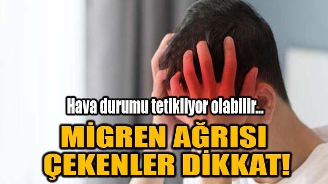 MİGREN AĞRISI ÇEKENLER DİKKAT!