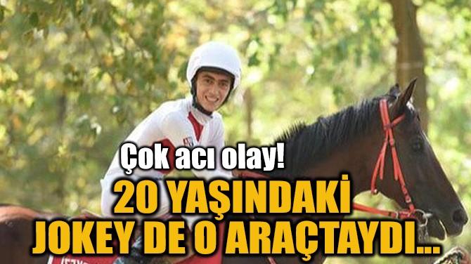 20 YAŞINDAKİ  JOKEY DE O ARAÇTAYDI...