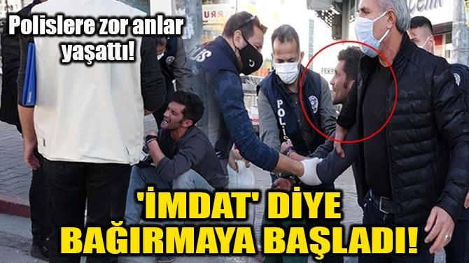 'İMDAT' DİYE BAĞIRMAYA BAŞLADI!
