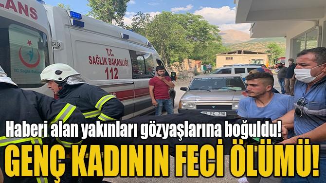 GENÇ KADININ FECİ ÖLÜMÜ!