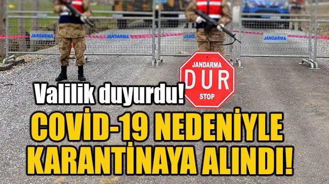 COVİD-19 NEDENİYLE  KARANTİNAYA ALINDI!