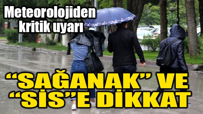 """""""SAĞANAK"""" VE  """"SİS""""E DİKKAT"""