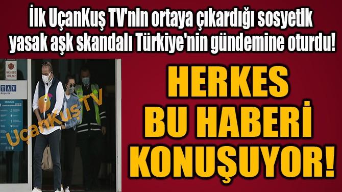 HERKES  BU HABERİ  KONUŞUYOR!